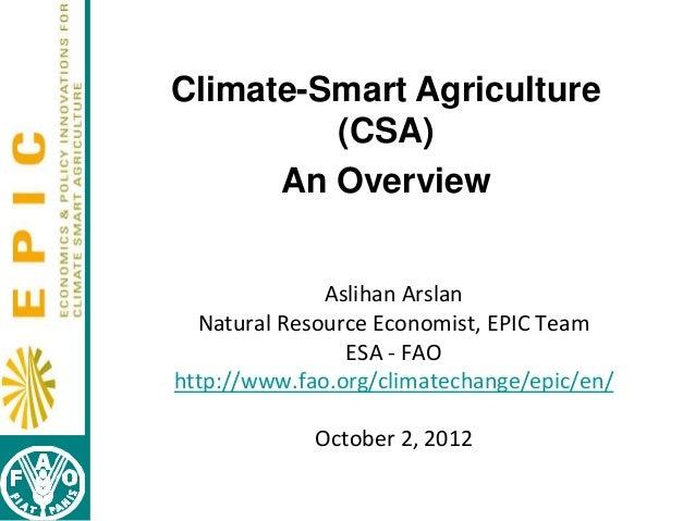 Climate-Smart Agriculture (CSA) An Overview Aslihan Arslan Natural Resource Economist, EPIC Team ESA - FAO http://www.fao....