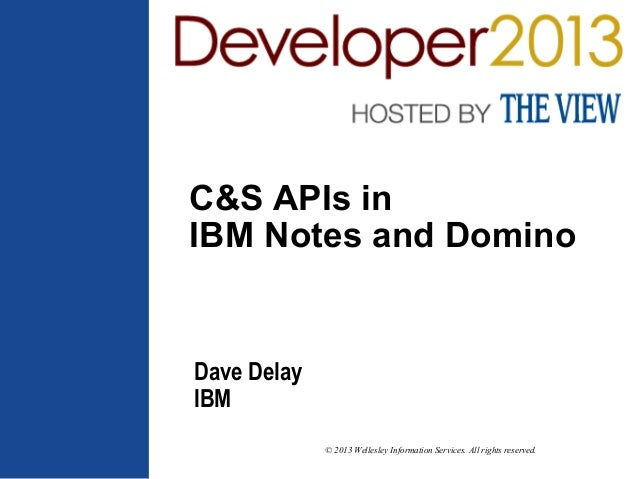 © 2013 Wellesley Information Services. All rights reserved. C&S APIs in IBM Notes and Domino Dave Delay IBM