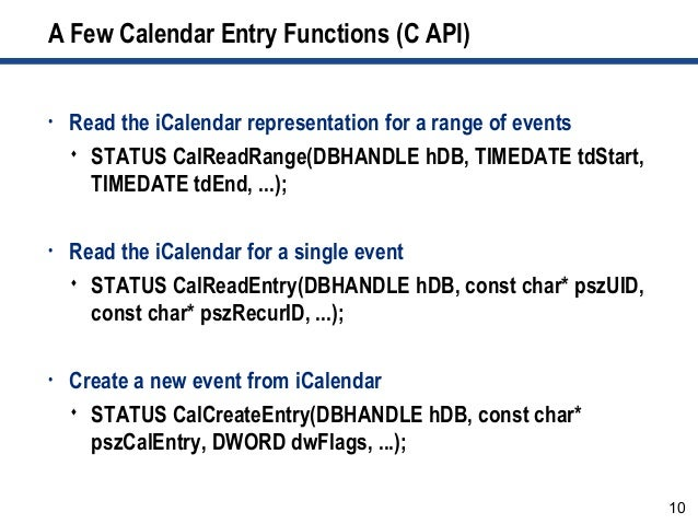 10 A Few Calendar Entry Functions (C API) • Read the iCalendar representation for a range of events  STATUS CalReadRange(...