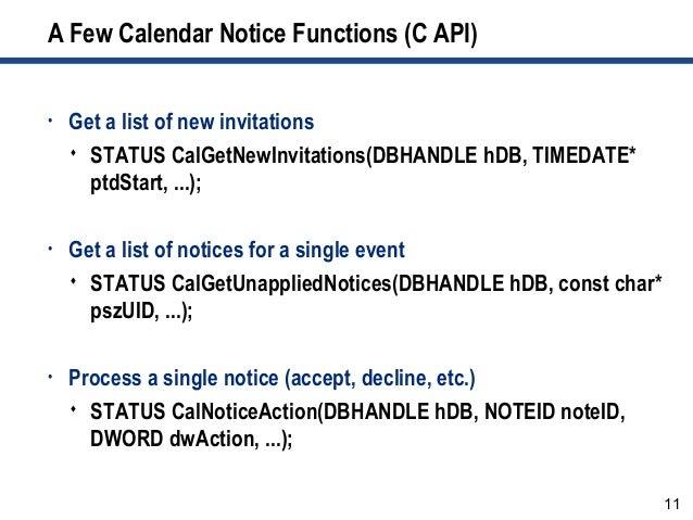 11 A Few Calendar Notice Functions (C API) • Get a list of new invitations  STATUS CalGetNewInvitations(DBHANDLE hDB, TIM...