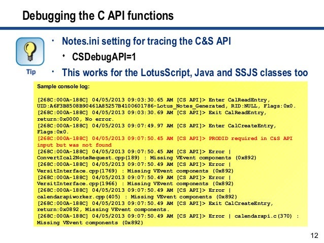 12 Debugging the C API functions • Notes.ini setting for tracing the C&S API  CSDebugAPI=1 • This works for the LotusScri...