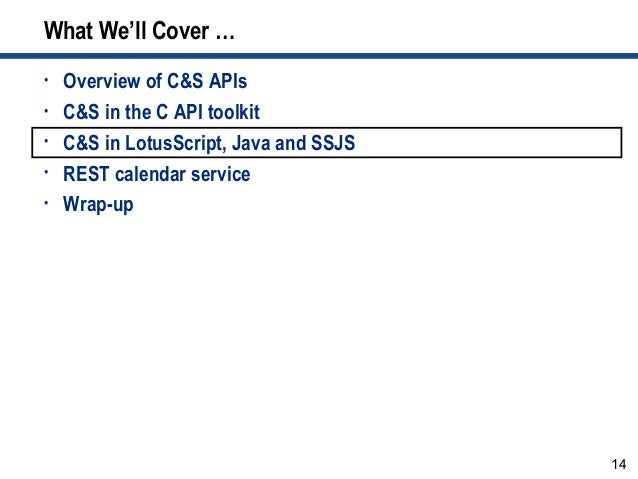 14 What We'll Cover … • Overview of C&S APIs • C&S in the C API toolkit • C&S in LotusScript, Java and SSJS • REST calenda...