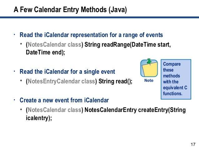 17 A Few Calendar Entry Methods (Java) • Read the iCalendar representation for a range of events  (NotesCalendar class) S...