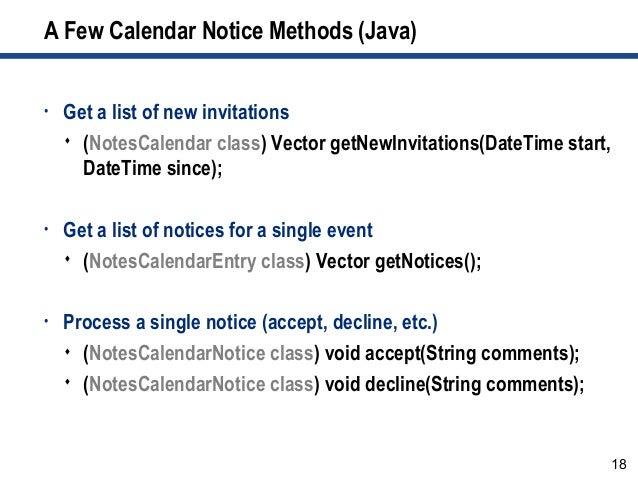 18 A Few Calendar Notice Methods (Java) • Get a list of new invitations  (NotesCalendar class) Vector getNewInvitations(D...