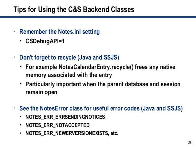 20 Tips for Using the C&S Backend Classes • Remember the Notes.ini setting  CSDebugAPI=1 • Don't forget to recycle (Java ...