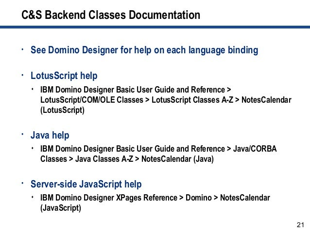 21 C&S Backend Classes Documentation • See Domino Designer for help on each language binding • LotusScript help  IBM Domi...