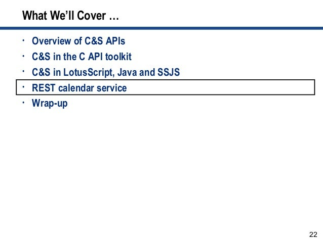 22 What We'll Cover … • Overview of C&S APIs • C&S in the C API toolkit • C&S in LotusScript, Java and SSJS • REST calenda...