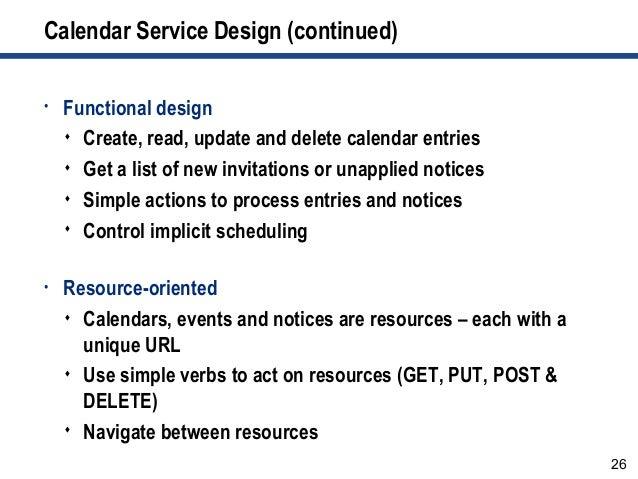 26 Calendar Service Design (continued) • Functional design  Create, read, update and delete calendar entries  Get a list...