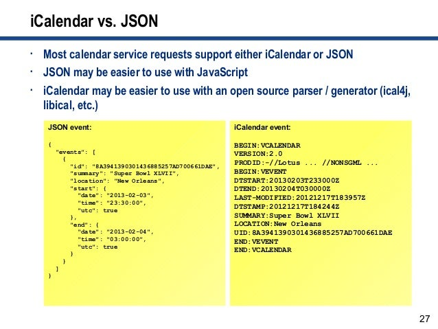 27 iCalendar vs. JSON • Most calendar service requests support either iCalendar or JSON • JSON may be easier to use with J...