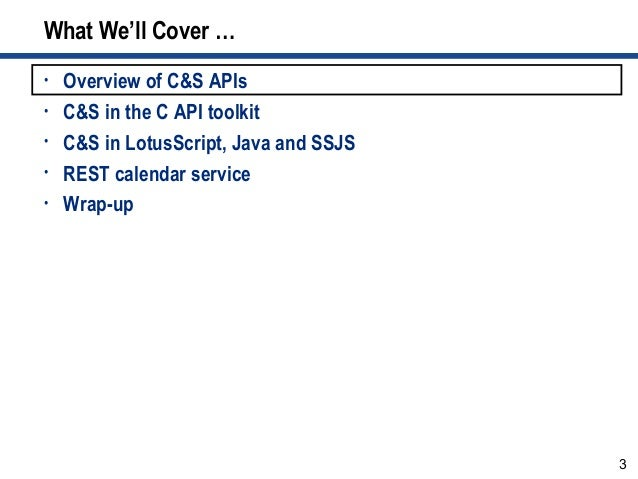 3 What We'll Cover … • Overview of C&S APIs • C&S in the C API toolkit • C&S in LotusScript, Java and SSJS • REST calendar...