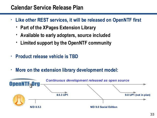 33 Calendar Service Release Plan • Like other REST services, it will be released on OpenNTF first  Part of the XPages Ext...