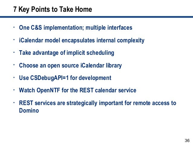 36 7 Key Points to Take Home • One C&S implementation; multiple interfaces • iCalendar model encapsulates internal complex...