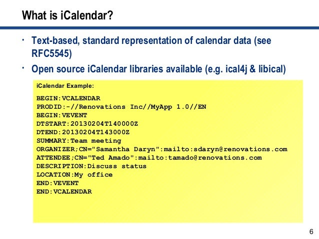 6 What is iCalendar? • Text-based, standard representation of calendar data (see RFC5545) • Open source iCalendar librarie...