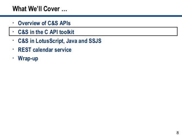 8 What We'll Cover … • Overview of C&S APIs • C&S in the C API toolkit • C&S in LotusScript, Java and SSJS • REST calendar...