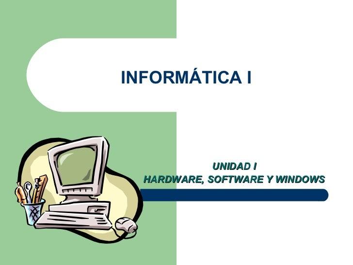 INFORMÁTICA I UNIDAD I HARDWARE, SOFTWARE Y WINDOWS