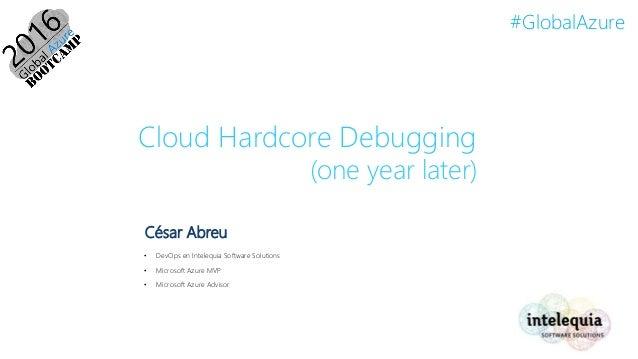 #GlobalAzure Cloud Hardcore Debugging (one year later) César Abreu • DevOps en Intelequia Software Solutions • Microsoft A...