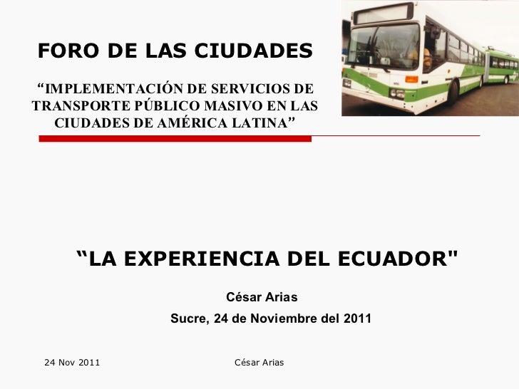 """"""" LA EXPERIENCIA DEL ECUADOR""""   24 Nov 2011 César Arias César Arias Sucre, 24 de Noviembre del 2011 FORO DE LAS CIUDA..."""