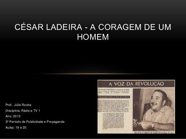 CÉSAR LADEIRA - A CORAGEM DE UM                  HOMEMProf. Júlio RochaDisciplina: Rádio e TV 1Ano: 20133º Período de Publ...