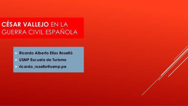 CÉSAR VALLEJO EN LA GUERRA CIVIL ESPAÑOLA  Ricardo Alberto Elías Roselló  USMP Escuela de Turismo  ricardo_rosello@usmp...