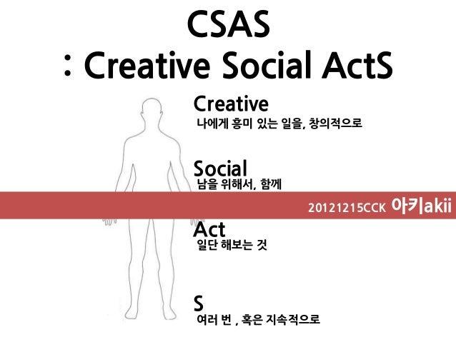 CSAS: Creative Social ActS        Creative        나에게 흥미 있는 일을, 창의적으로        Social        남을 위해서, 함께                     ...