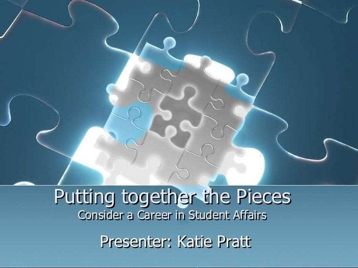 Putting together the PiecesConsider a Career in Student Affairs<br />Presenter: Katie Pratt<br />