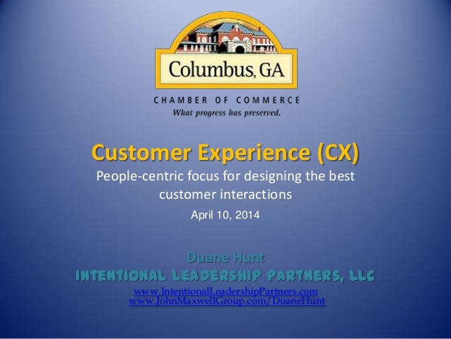 Customer Experience (CX) People-centric focus for designing the best customer interactions April 10, 2014 Duane Hunt Inten...