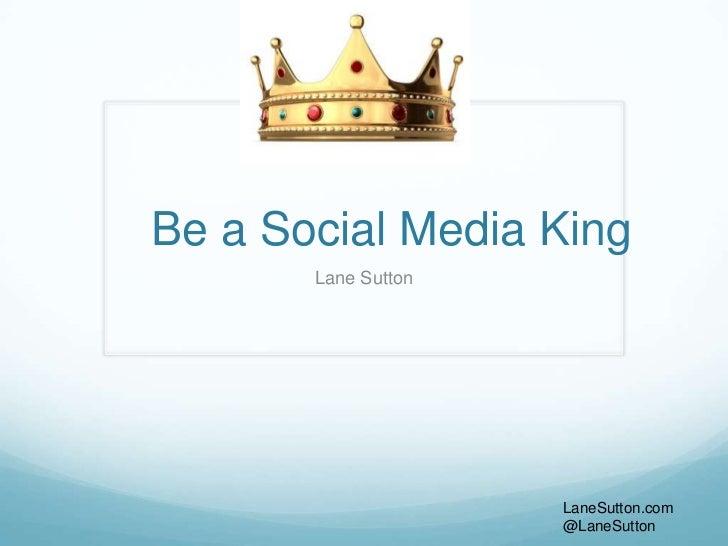 Be a Social Media King       Lane Sutton                     LaneSutton.com                     @LaneSutton