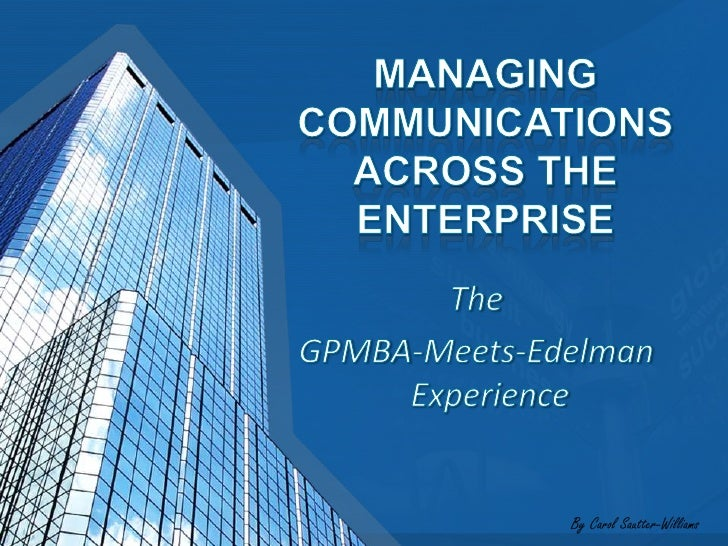 MANAGING COMMUNICATIONS ACROSS THE ENTERPRISE<br />The <br />GPMBA-Meets-Edelman Experience<br />By Carol Sautter-Williams...