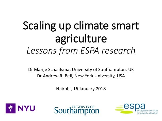 Scaling up climate smart agriculture Lessons from ESPA research Dr Marije Schaafsma, University of Southampton, UK Dr Andr...