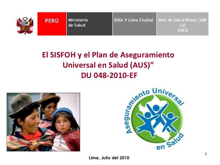 """Lima, Julio del 2010 El SISFOH y el Plan de Aseguramiento  Universal en Salud (AUS)""""  DU 048-2010-EF PERÚ Ministerio  de S..."""