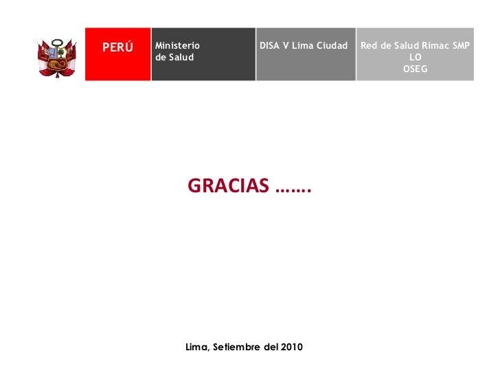 GRACIAS ……. Lima, Setiembre del 2010 PERÚ Ministerio  de Salud DISA V Lima Ciudad Red de Salud Rimac SMP LO OSEG