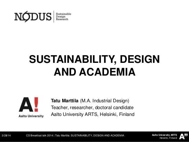 Aalto University ARTS Helsinki, Finland SUSTAINABILITY, DESIGN AND ACADEMIA 3/28/14 CS Breakfast talk 2014   Tatu Marttila...