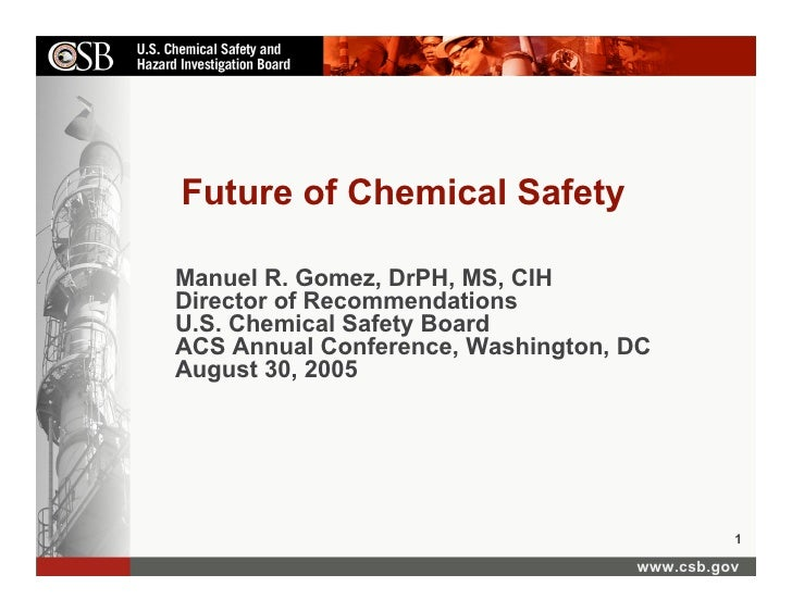 Future of Chemical Safety  Manuel R. Gomez, DrPH, MS, CIH Director of Recommendations U.S. Chemical Safety Board ACS Annua...