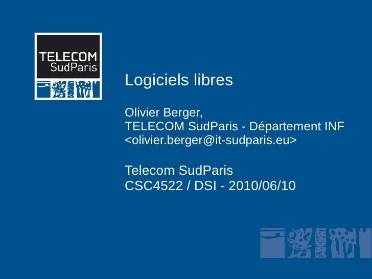 Logiciels libres Olivier Berger, TELECOM SudParis - Département INF <olivier.berger@it-sudparis.eu>  Telecom SudParis CSC4...