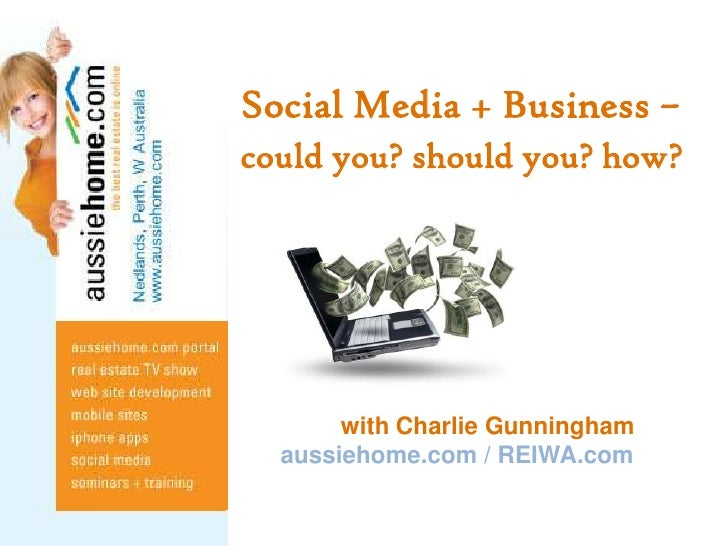 Social Media + Business –could you? should you? how?<br />               with Charlie Gunningham<br />aussiehome.com / REI...