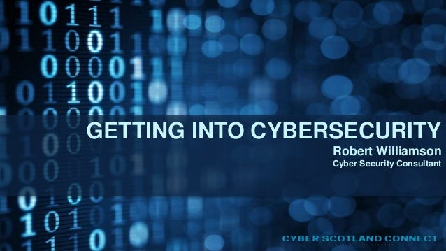 GETTING INTO CYBERSECURITY Robert Williamson Cyber Security Consultant