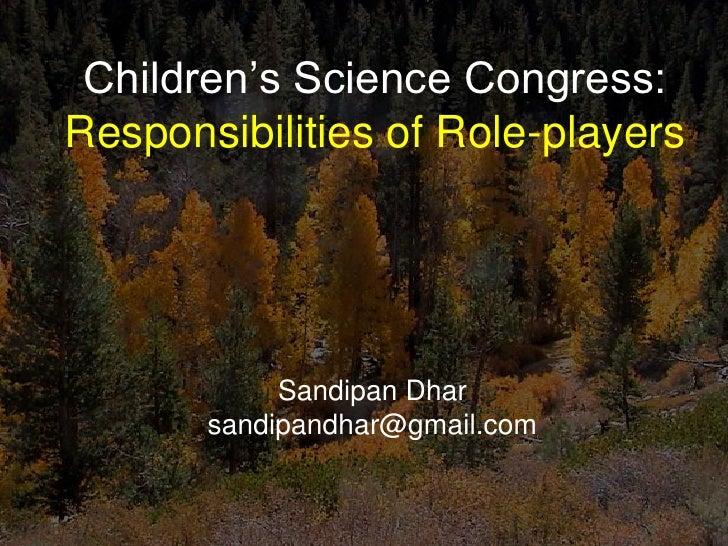 Children's Science Congress:Responsibilities of Role-players            Sandipan Dhar       sandipandhar@gmail.com