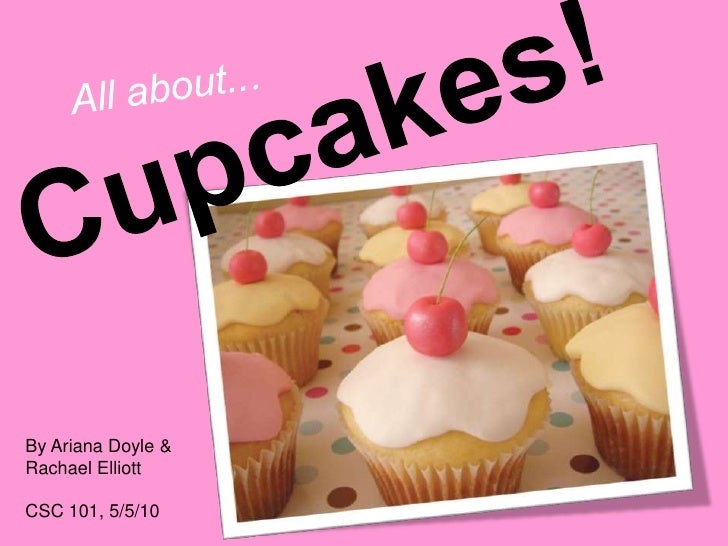 All about...<br />Cupcakes!<br />By Ariana Doyle & Rachael Elliott<br />CSC 101, 5/5/10<br />