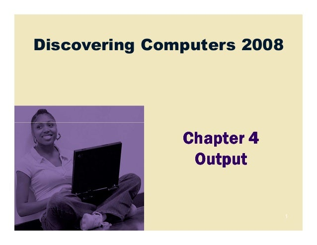 Discovering Computers 20081Chapter 4Chapter 4Chapter 4Chapter 4OutputOutputOutputOutput