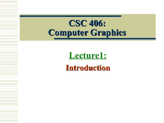 CSC 406:CSC 406: Computer GraphicsComputer Graphics Lecture1: IntroductionIntroduction