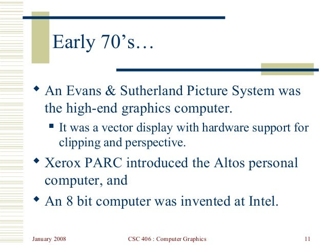 January 2008 CSC 406 : Computer Graphics 11 Early 70's…  An Evans & Sutherland Picture System was the high-end graphics c...