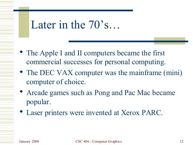 January 2008 CSC 406 : Computer Graphics 12 Later in the 70's…  The Apple I and II computers became the first commercial ...