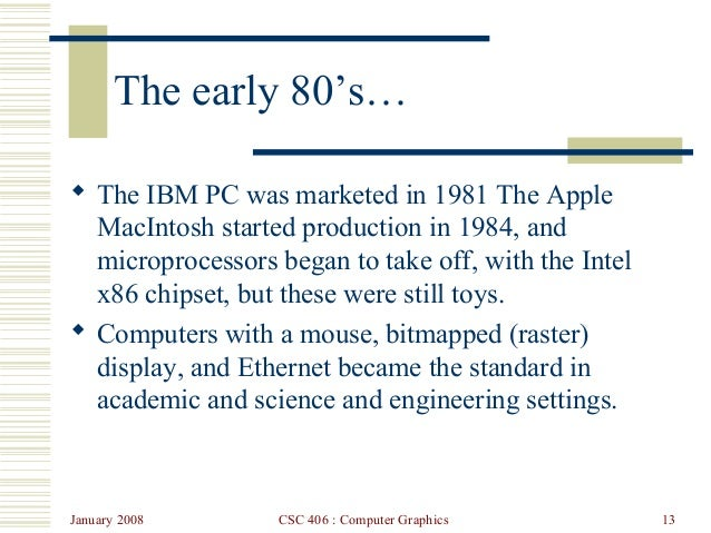 January 2008 CSC 406 : Computer Graphics 13 The early 80's…  The IBM PC was marketed in 1981 The Apple MacIntosh started ...