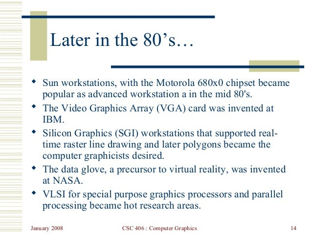 January 2008 CSC 406 : Computer Graphics 14 Later in the 80's…  Sun workstations, with the Motorola 680x0 chipset became ...