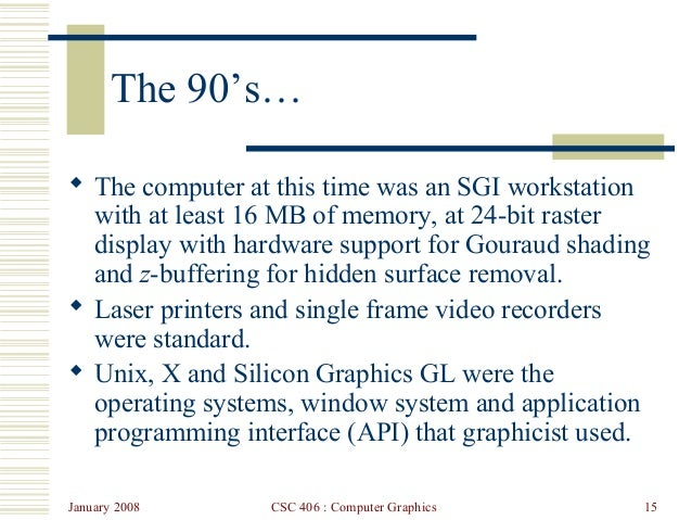 January 2008 CSC 406 : Computer Graphics 15 The 90's…  The computer at this time was an SGI workstation with at least 16 ...