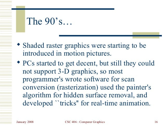 January 2008 CSC 406 : Computer Graphics 16 The 90's…  Shaded raster graphics were starting to be introduced in motion pi...