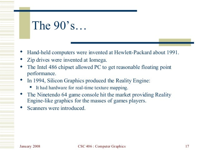 January 2008 CSC 406 : Computer Graphics 17 The 90's…  Hand-held computers were invented at Hewlett-Packard about 1991. ...