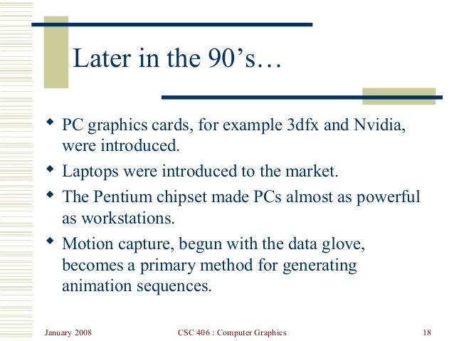 January 2008 CSC 406 : Computer Graphics 18 Later in the 90's…  PC graphics cards, for example 3dfx and Nvidia, were intr...