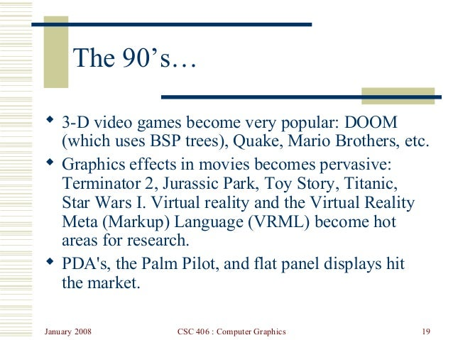 January 2008 CSC 406 : Computer Graphics 19 The 90's…  3-D video games become very popular: DOOM (which uses BSP trees), ...