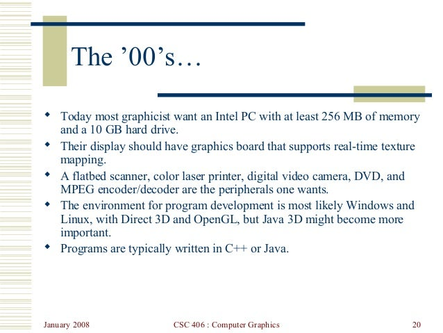January 2008 CSC 406 : Computer Graphics 20 The '00's…  Today most graphicist want an Intel PC with at least 256 MB of me...